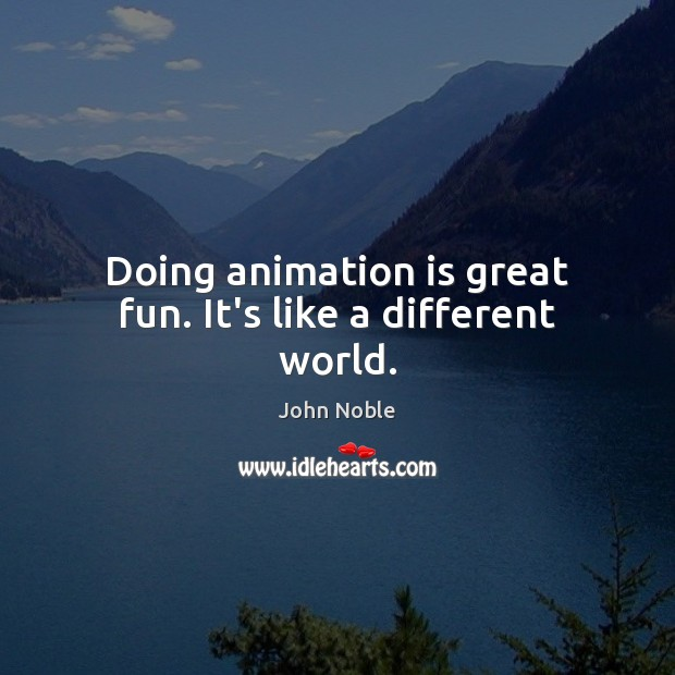 Doing animation is great fun. It's like a different world. Image