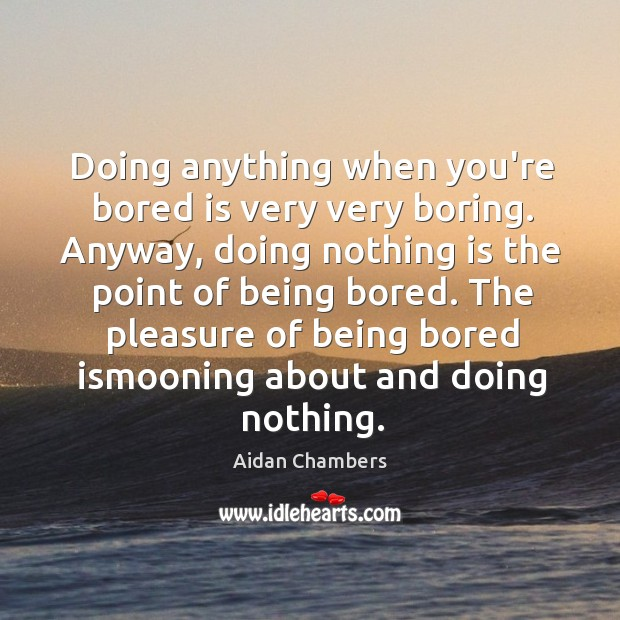 Image, Doing anything when you're bored is very very boring. Anyway, doing nothing