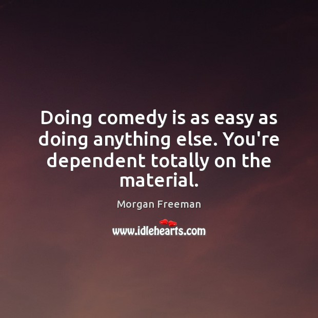 Doing comedy is as easy as doing anything else. You're dependent totally on the material. Morgan Freeman Picture Quote