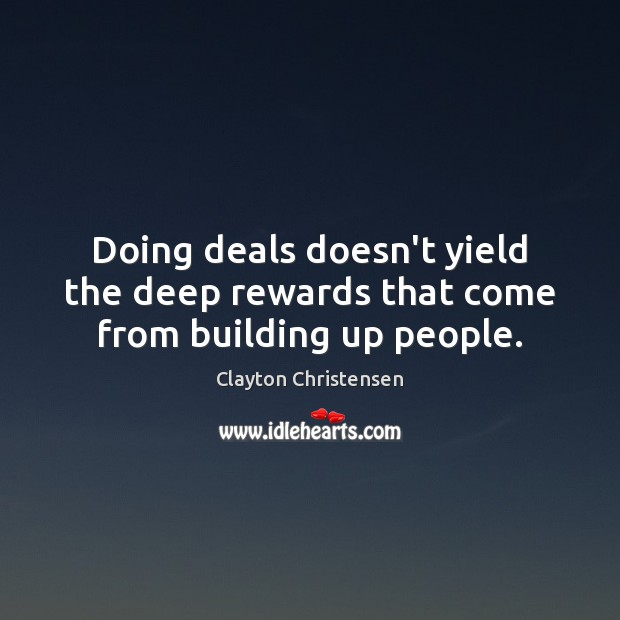 Doing deals doesn't yield the deep rewards that come from building up people. Clayton Christensen Picture Quote