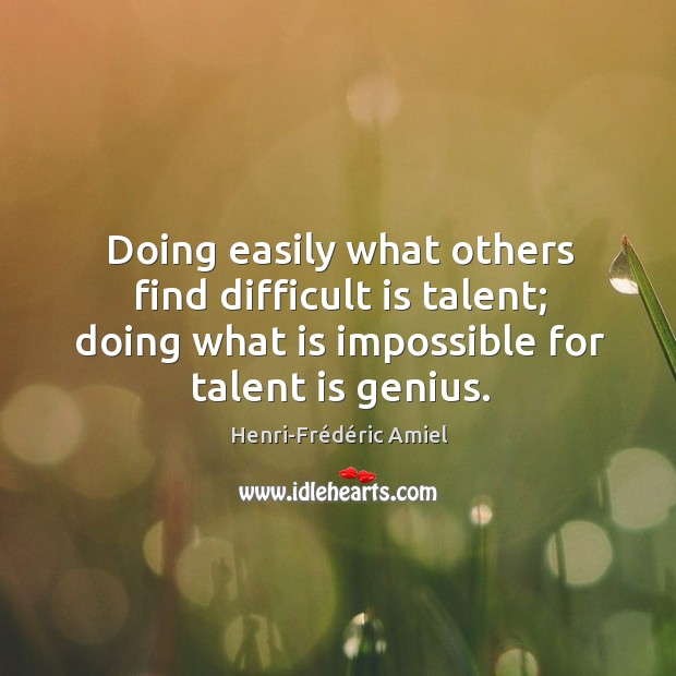 Doing easily what others find difficult is talent; doing what is impossible for talent is genius. Image