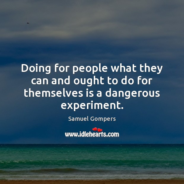 Doing for people what they can and ought to do for themselves is a dangerous experiment. Samuel Gompers Picture Quote