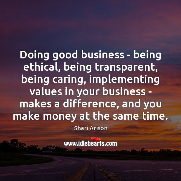 Doing good business – being ethical, being transparent, being caring, implementing values Shari Arison Picture Quote