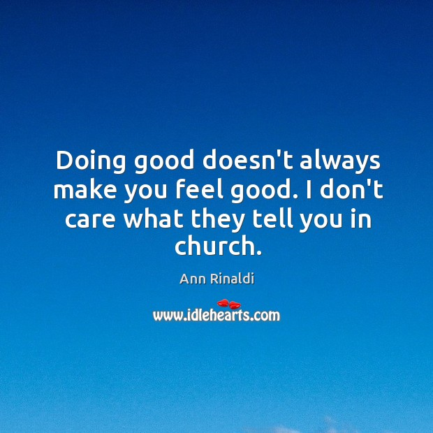 Image, Doing good doesn't always make you feel good. I don't care what they tell you in church.
