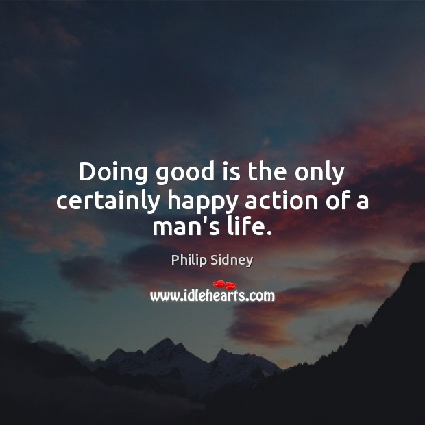 Doing good is the only certainly happy action of a man's life. Philip Sidney Picture Quote