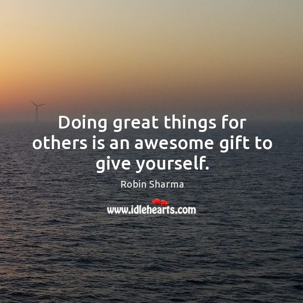 Image, Doing great things for others is an awesome gift to give yourself.