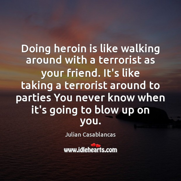 Doing heroin is like walking around with a terrorist as your friend. Julian Casablancas Picture Quote
