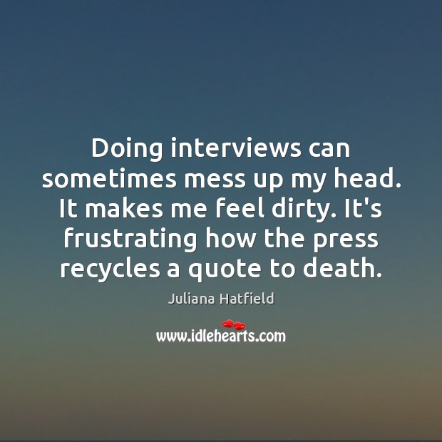 Doing interviews can sometimes mess up my head. It makes me feel Juliana Hatfield Picture Quote