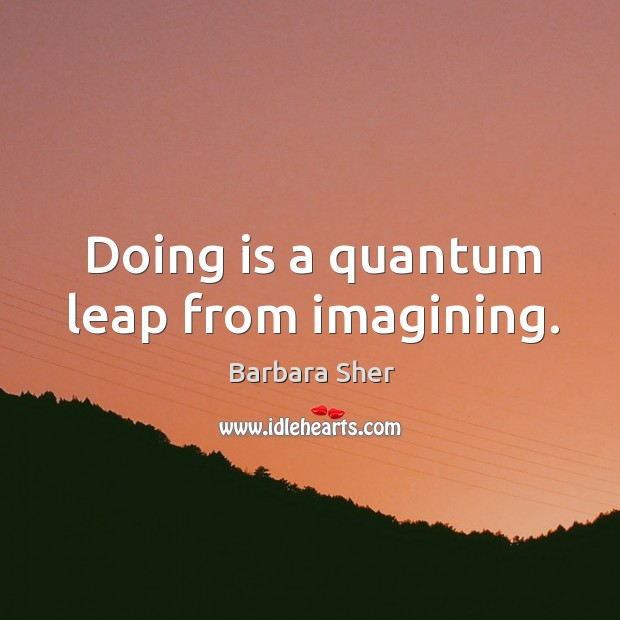 Doing is a quantum leap from imagining. Image