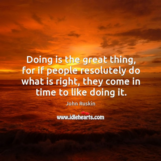 Image, Doing is the great thing, for if people resolutely do what is right, they come in time to like doing it.