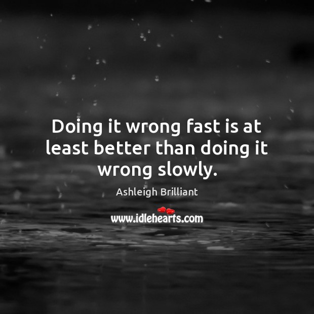 Doing it wrong fast is at least better than doing it wrong slowly. Image