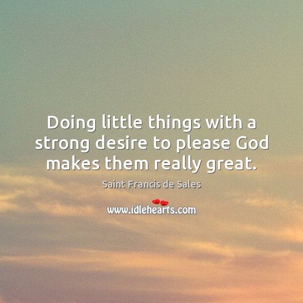 Doing little things with a strong desire to please God makes them really great. Saint Francis de Sales Picture Quote
