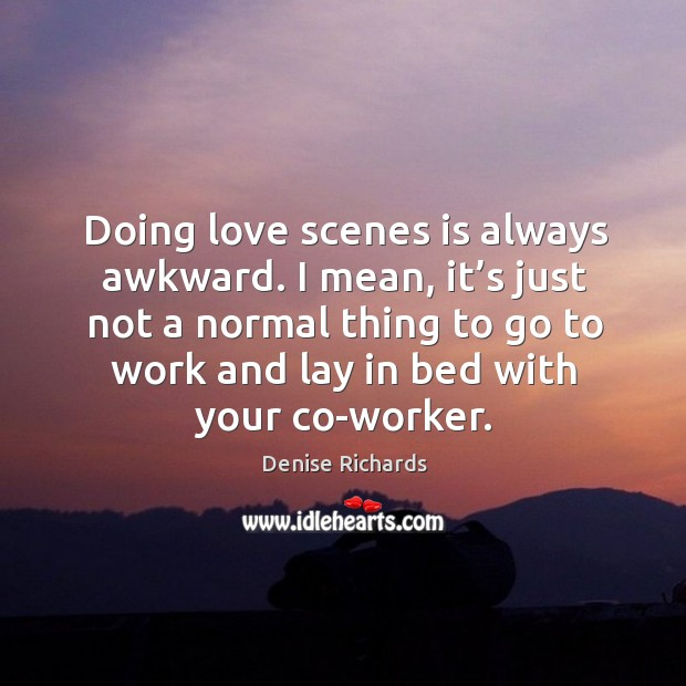Doing love scenes is always awkward. I mean, it's just not a normal thing to go to Image