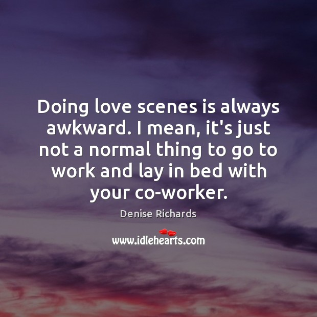 Doing love scenes is always awkward. I mean, it's just not a Image