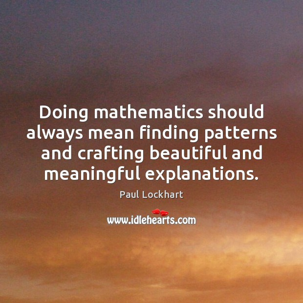 Doing mathematics should always mean finding patterns and crafting beautiful and meaningful Image