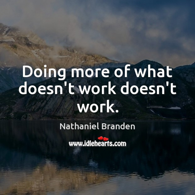 Doing more of what doesn't work doesn't work. Image