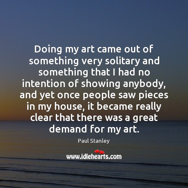 Doing my art came out of something very solitary and something that Paul Stanley Picture Quote