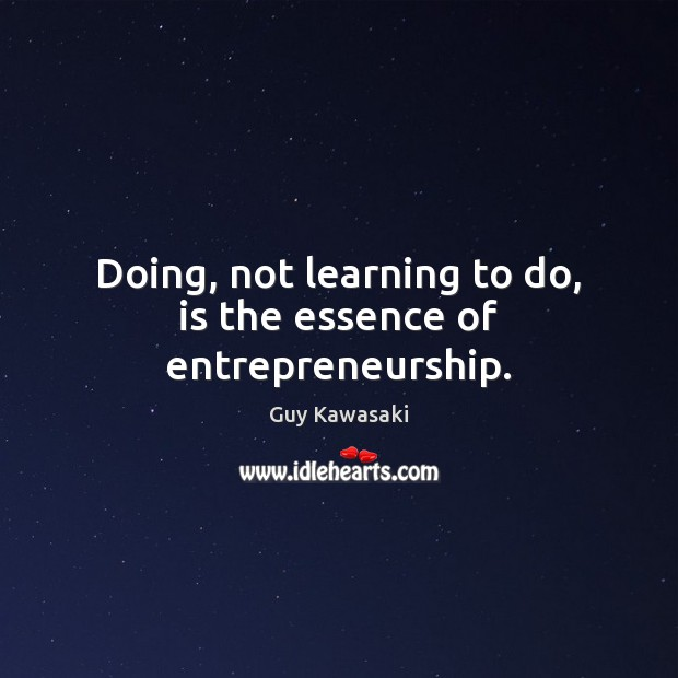 Doing, not learning to do, is the essence of entrepreneurship. Image