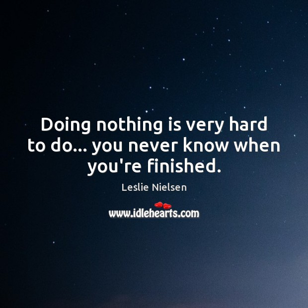 Doing nothing is very hard to do… you never know when you're finished. Leslie Nielsen Picture Quote