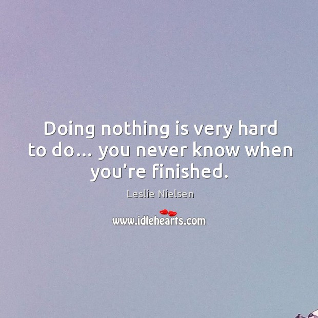 Doing nothing is very hard to do… you never know when you're finished. Image