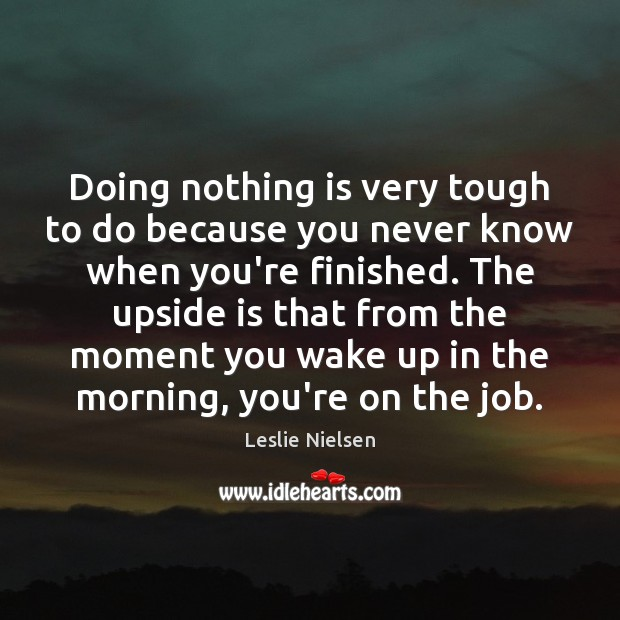 Doing nothing is very tough to do because you never know when Leslie Nielsen Picture Quote