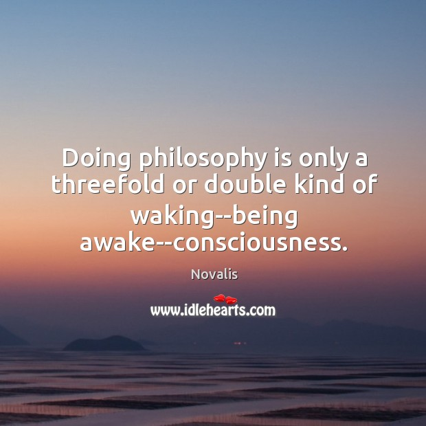 Doing philosophy is only a threefold or double kind of waking–being awake–consciousness. Novalis Picture Quote