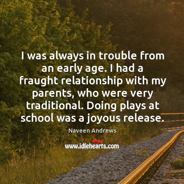 Doing plays at school was a joyous release. Naveen Andrews Picture Quote
