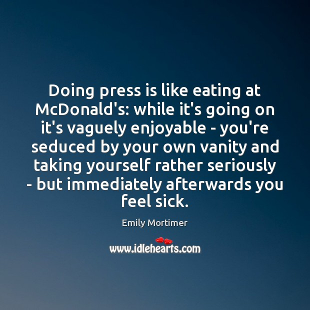 Doing press is like eating at McDonald's: while it's going on it's Emily Mortimer Picture Quote