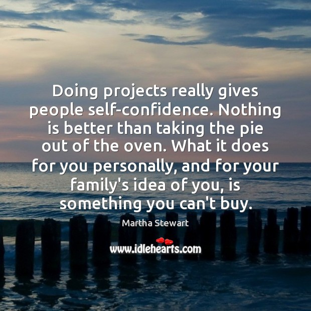 Martha Stewart Picture Quote image saying: Doing projects really gives people self-confidence. Nothing is better than taking the
