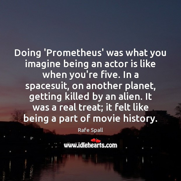 Doing 'Prometheus' was what you imagine being an actor is like when Rafe Spall Picture Quote