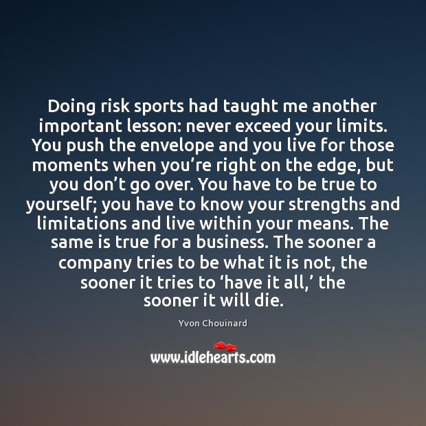 Doing risk sports had taught me another important lesson: never exceed your Yvon Chouinard Picture Quote