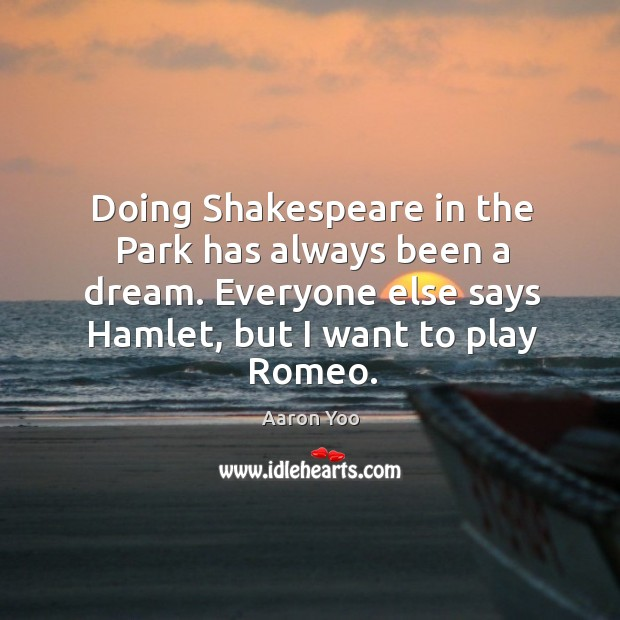 Image, Doing shakespeare in the park has always been a dream. Everyone else says hamlet, but I want to play romeo.