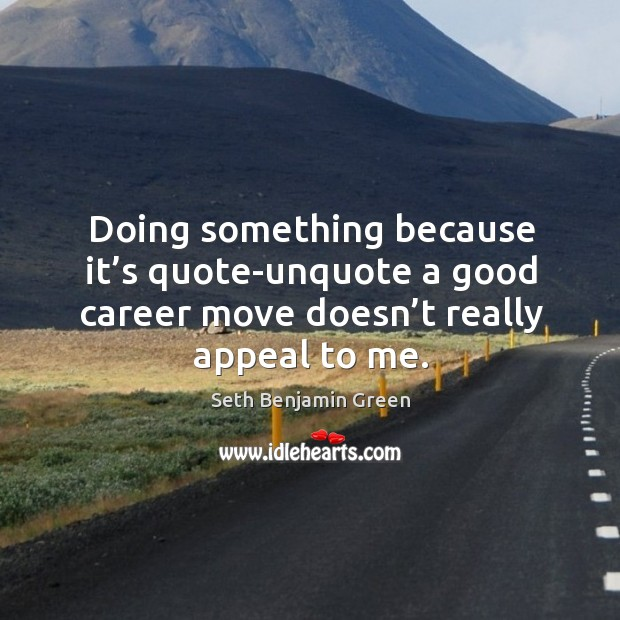 Doing something because it's quote-unquote a good career move doesn't really appeal to me. Image