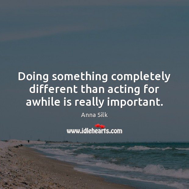 Image, Doing something completely different than acting for awhile is really important.