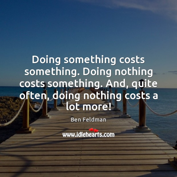 Image, Doing something costs something. Doing nothing costs something. And, quite often, doing