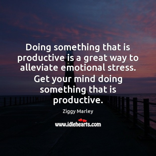 Doing something that is productive is a great way to alleviate emotional Ziggy Marley Picture Quote