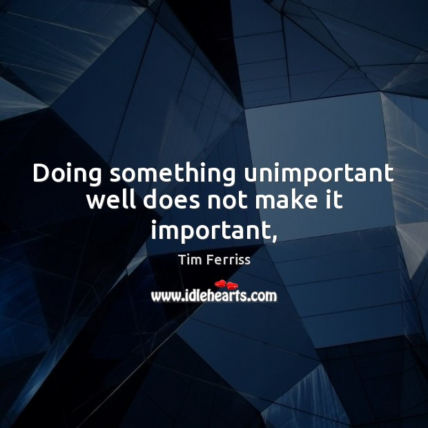 Doing something unimportant well does not make it important, Tim Ferriss Picture Quote