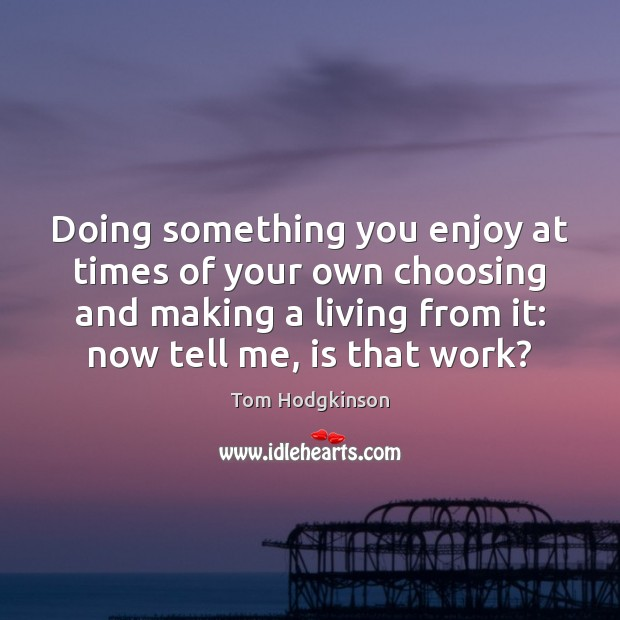 Doing something you enjoy at times of your own choosing and making Tom Hodgkinson Picture Quote
