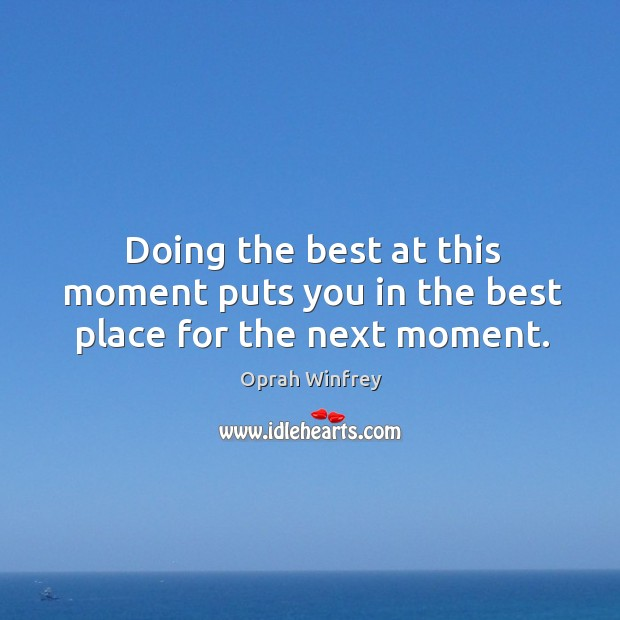 Doing the best at this moment puts you in the best place for the next moment. Image