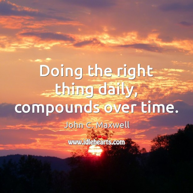Image, Doing the right thing daily, compounds over time.