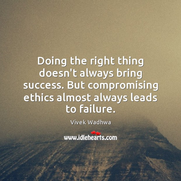Doing the right thing doesn't always bring success. But compromising ethics almost Vivek Wadhwa Picture Quote