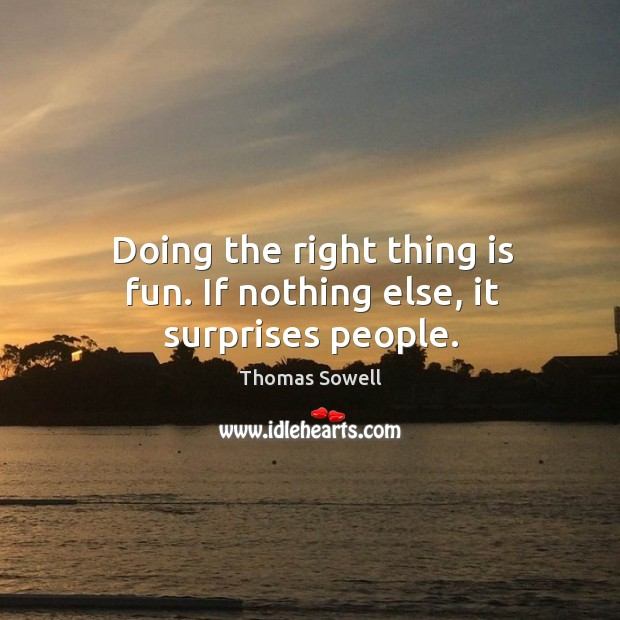 Image, Doing the right thing is fun. If nothing else, it surprises people.