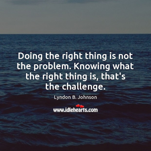 Image, Doing the right thing is not the problem. Knowing what the right