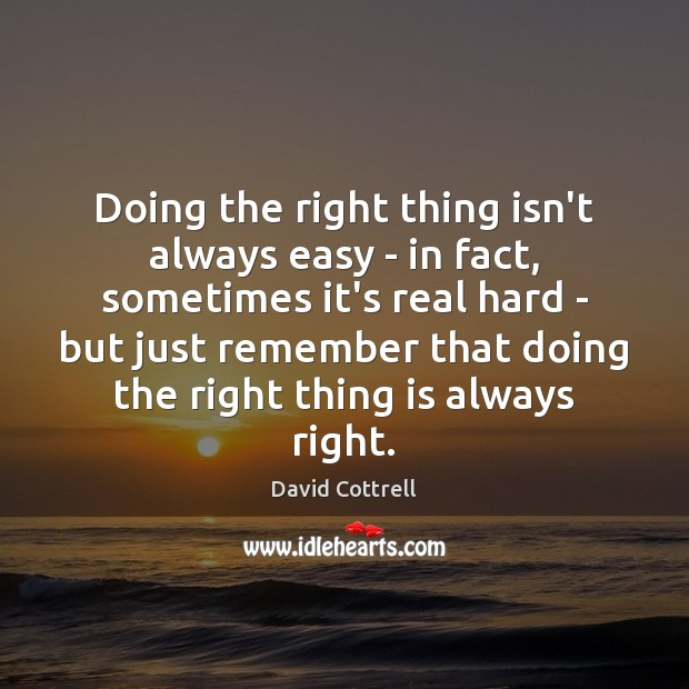 Doing the right thing isn't always easy – in fact, sometimes it's David Cottrell Picture Quote