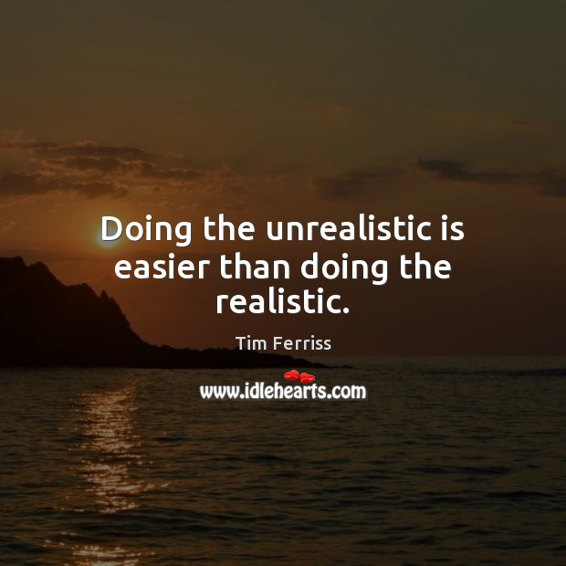 Doing the unrealistic is easier than doing the realistic. Image