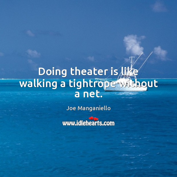 Doing theater is like walking a tightrope without a net. Image
