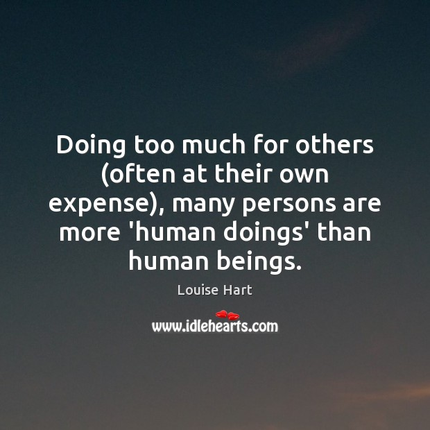 Doing too much for others (often at their own expense), many persons Louise Hart Picture Quote