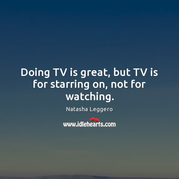 Doing TV is great, but TV is for starring on, not for watching. Image