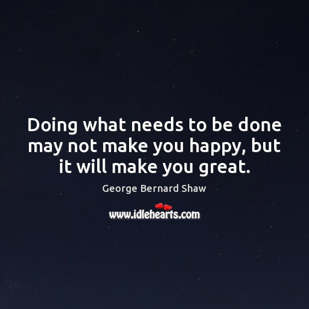 Doing what needs to be done may not make you happy, but it will make you great. George Bernard Shaw Picture Quote