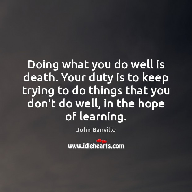 Doing what you do well is death. Your duty is to keep John Banville Picture Quote
